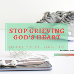 Stop Grieving God's Heart and Discipline Your Life {Free PDF Checklist}